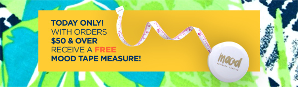 Today Only! with orders $50 & over receive a Free Mood Tape Measure!